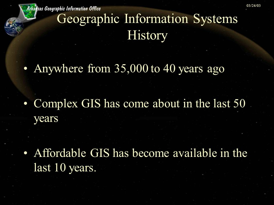 03/24/03 Geographic Information Systems History Anywhere from 35,000 to 40 years ago Complex GIS has come about in the last 50 years Affordable GIS ha