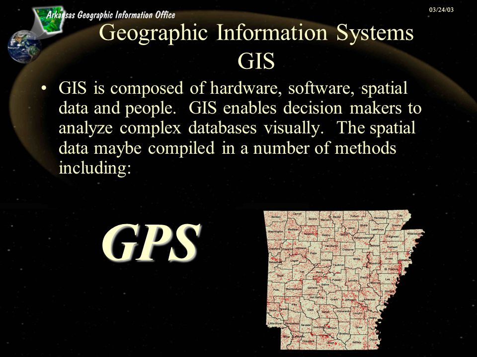 03/24/03 Geographic Information Systems GIS GIS is composed of hardware, software, spatial data and people. GIS enables decision makers to analyze com