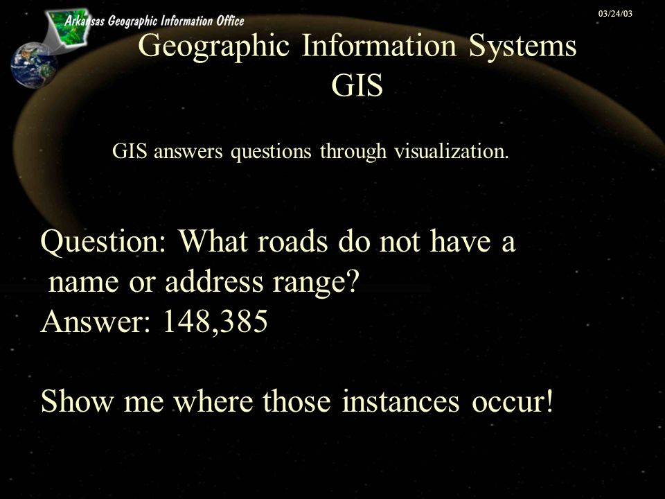 03/24/03 Geographic Information Systems GIS GIS answers questions through visualization. Question: What roads do not have a name or address range? Ans