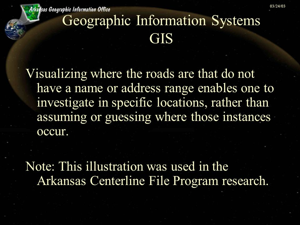 03/24/03 Geographic Information Systems GIS Visualizing where the roads are that do not have a name or address range enables one to investigate in specific locations, rather than assuming or guessing where those instances occur.