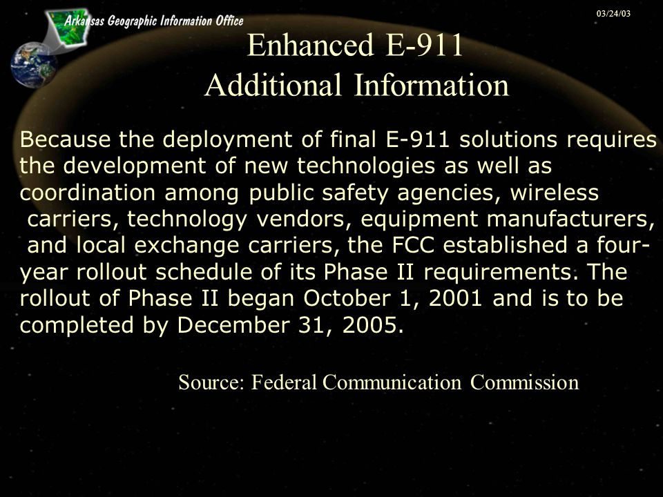03/24/03 Enhanced E-911 Additional Information Because the deployment of final E-911 solutions requires the development of new technologies as well as coordination among public safety agencies, wireless carriers, technology vendors, equipment manufacturers, and local exchange carriers, the FCC established a four- year rollout schedule of its Phase II requirements.