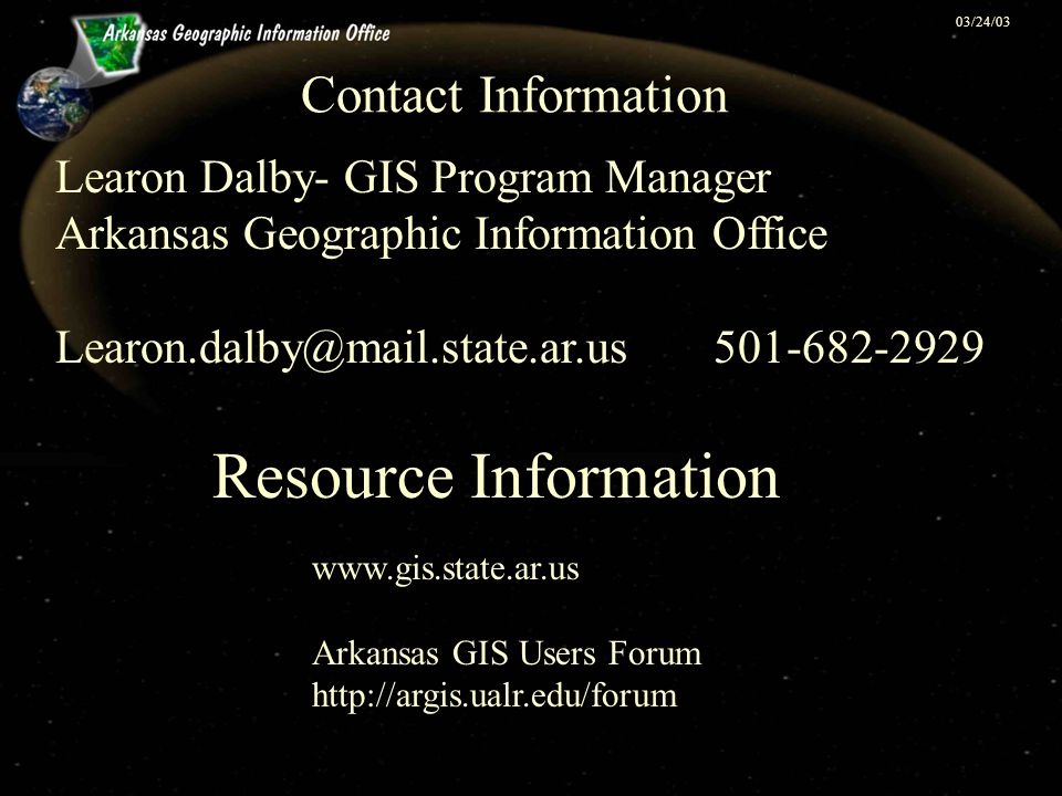 03/24/03 Contact Information Learon Dalby- GIS Program Manager Arkansas Geographic Information Office Learon.dalby@mail.state.ar.us 501-682-2929 Resource Information www.gis.state.ar.us Arkansas GIS Users Forum http://argis.ualr.edu/forum