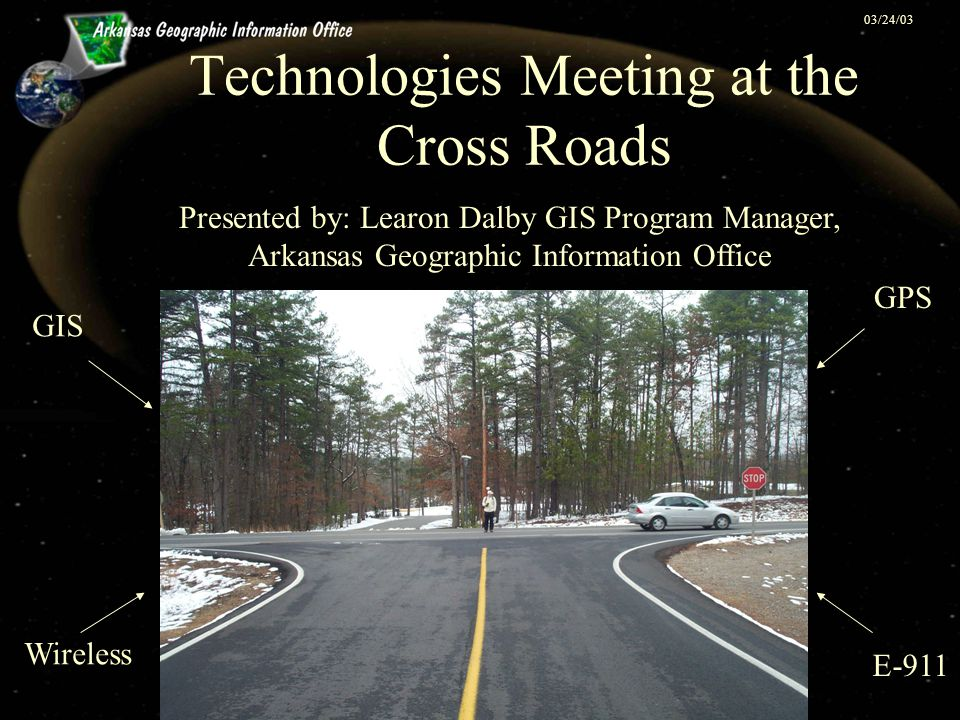 Technologies Meeting at the Cross Roads Presented by: Learon Dalby GIS Program Manager, Arkansas Geographic Information Office GIS GPS E-911 Wireless