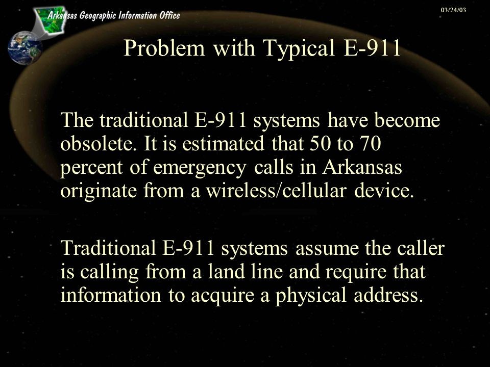 03/24/03 Problem with Typical E-911 The traditional E-911 systems have become obsolete. It is estimated that 50 to 70 percent of emergency calls in Ar