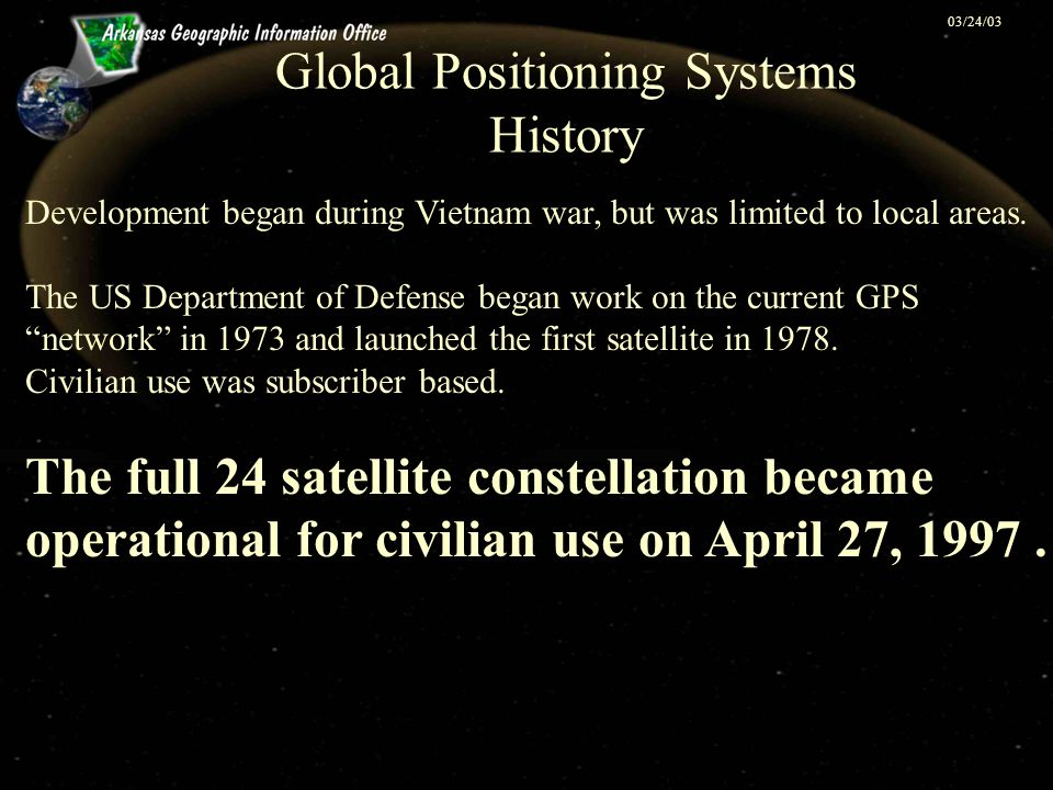 03/24/03 Global Positioning Systems History Development began during Vietnam war, but was limited to local areas. The US Department of Defense began w