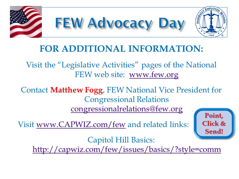 FOR ADDITIONAL INFORMATION: Visit the Legislative Activities pages of the National FEW web site: www.few.orgwww.few.org Contact Matthew Fogg, FEW National Vice President for Congressional Relations congressionalrelations@few.org congressionalrelations@few.org Visit www.CAPWIZ.com/few and related links:www.CAPWIZ.com/few Capitol Hill Basics: http://capwiz.com/few/issues/basics/ style=comm http://capwiz.com/few/issues/basics/ style=comm Point, Click & Send!