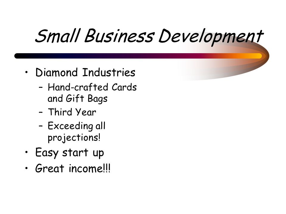 Small Business Development Diamond Industries –Hand-crafted Cards and Gift Bags –Third Year –Exceeding all projections.