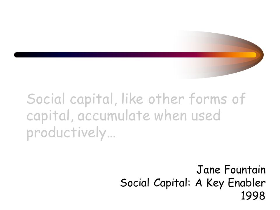 Social capital, like other forms of capital, accumulate when used productively… Jane Fountain Social Capital: A Key Enabler 1998