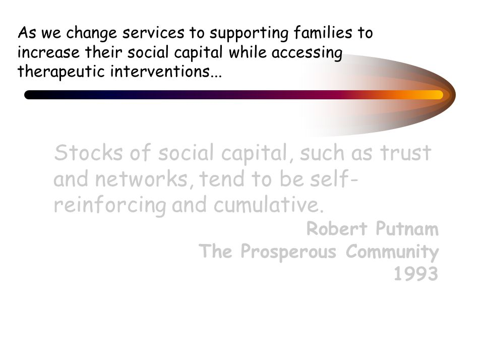 As we change services to supporting families to increase their social capital while accessing therapeutic interventions...