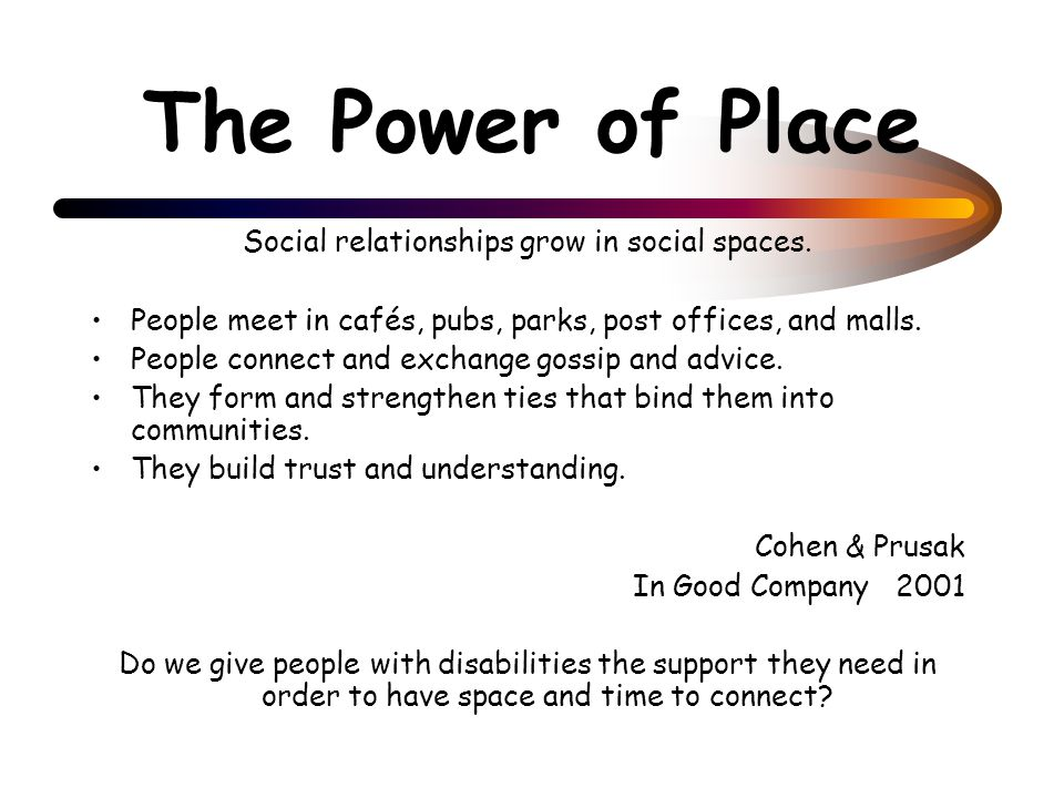The Power of Place Social relationships grow in social spaces. People meet in cafés, pubs, parks, post offices, and malls. People connect and exchange