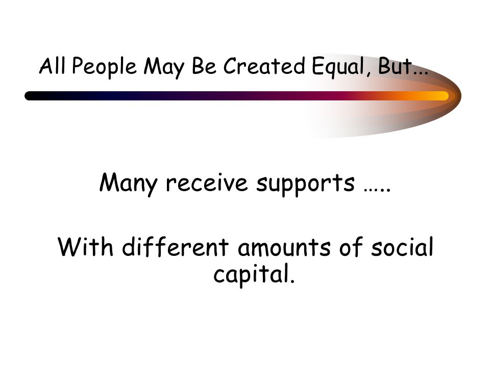 All People May Be Created Equal, But... Many receive supports …..