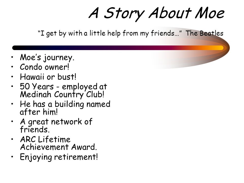 "A Story About Moe ""I get by with a little help from my friends…"" The Beatles Moe's journey. Condo owner! Hawaii or bust! 50 Years - employed at Medina"