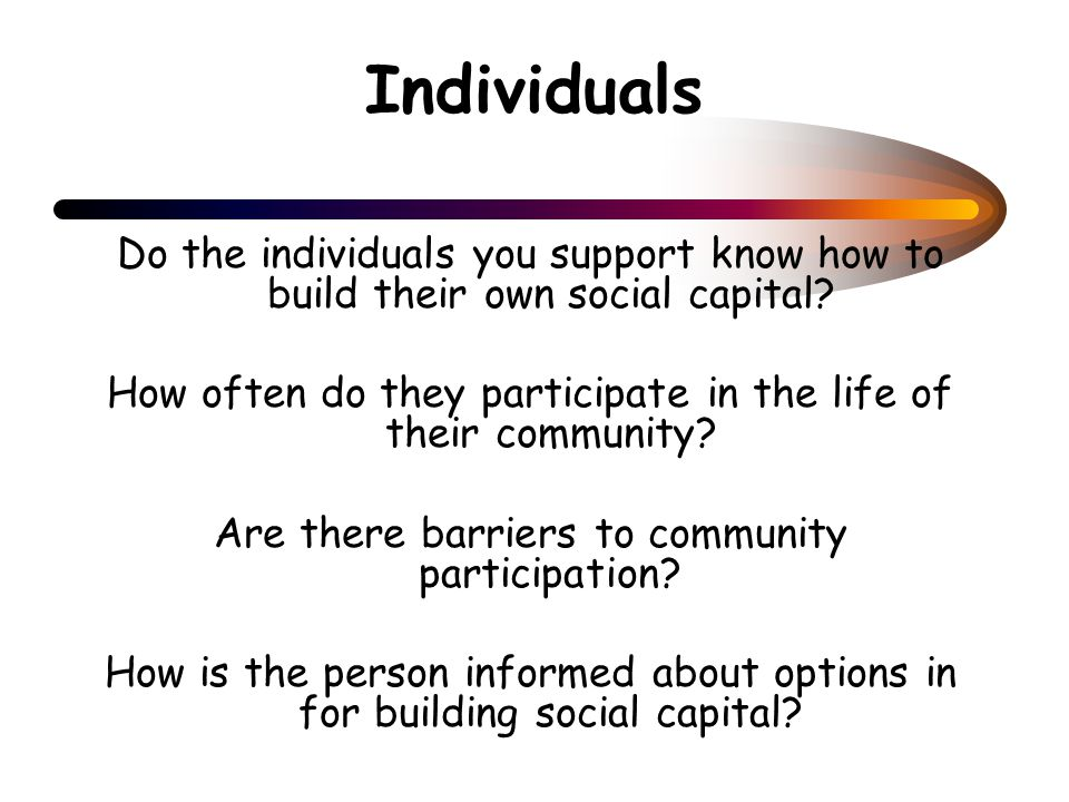 Individuals Do the individuals you support know how to build their own social capital.