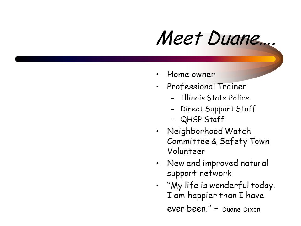 Meet Duane…. Home owner Professional Trainer –Illinois State Police –Direct Support Staff –QHSP Staff Neighborhood Watch Committee & Safety Town Volun