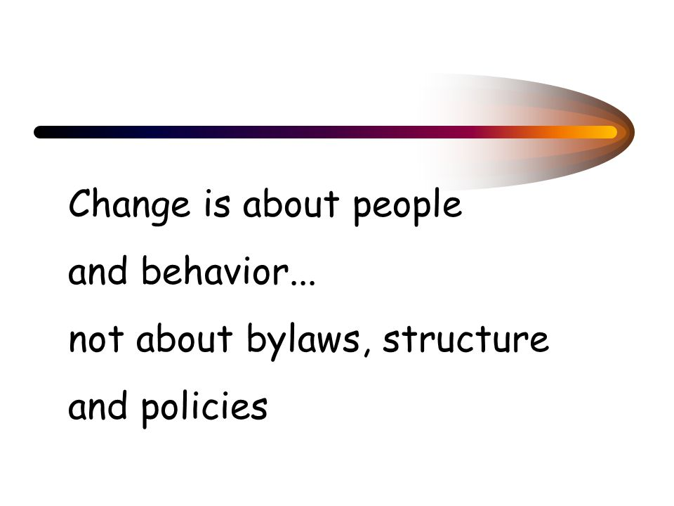 Change is about people and behavior... not about bylaws, structure and policies