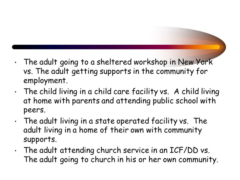 The adult going to a sheltered workshop in New York vs. The adult getting supports in the community for employment. The child living in a child care f