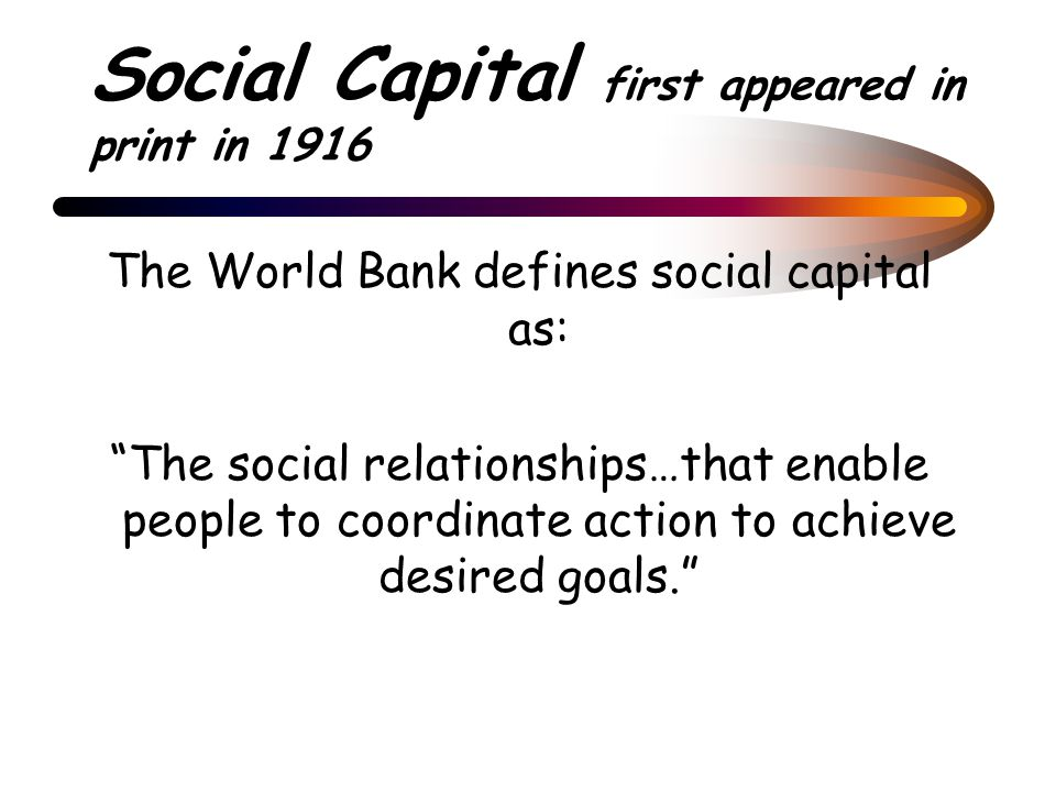 Social Capital first appeared in print in 1916 The World Bank defines social capital as: The social relationships…that enable people to coordinate action to achieve desired goals.