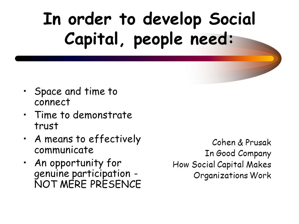In order to develop Social Capital, people need: Space and time to connect Time to demonstrate trust A means to effectively communicate An opportunity for genuine participation - NOT MERE PRESENCE Cohen & Prusak In Good Company How Social Capital Makes Organizations Work
