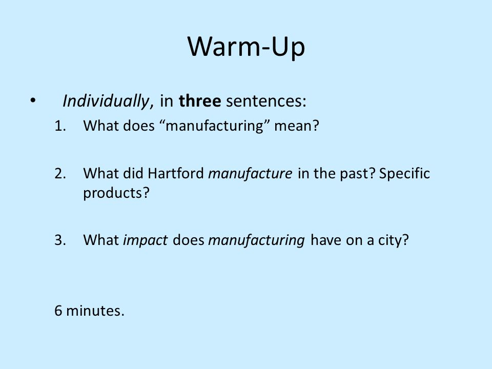 "Warm-Up Individually, in three sentences: 1.What does ""manufacturing"" mean? 2.What did Hartford manufacture in the past? Specific products? 3.What imp"