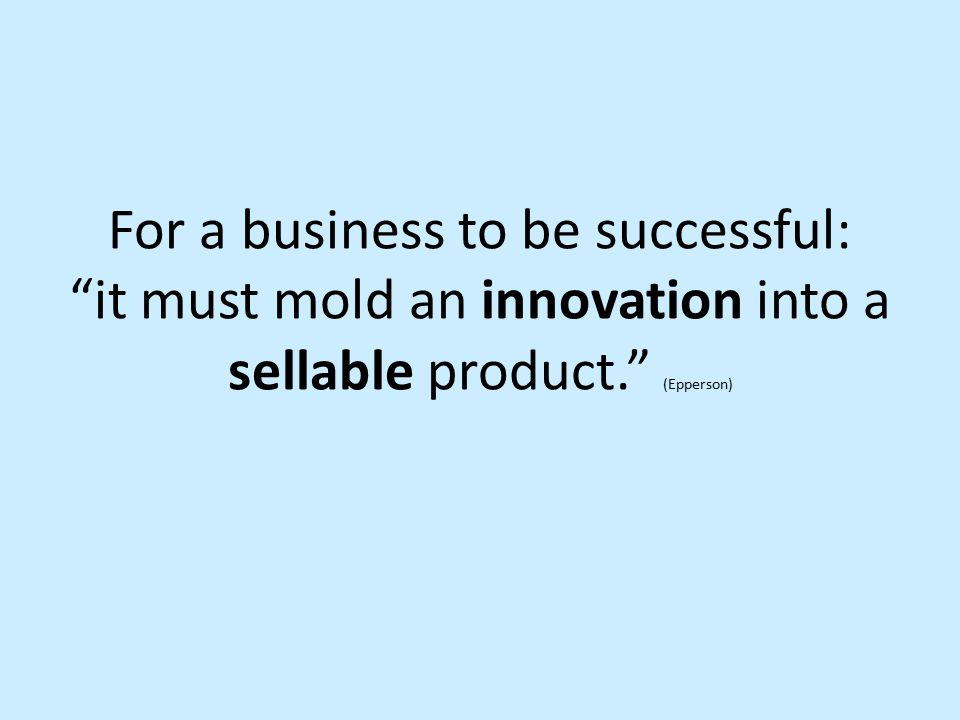 "For a business to be successful: ""it must mold an innovation into a sellable product."" (Epperson)"