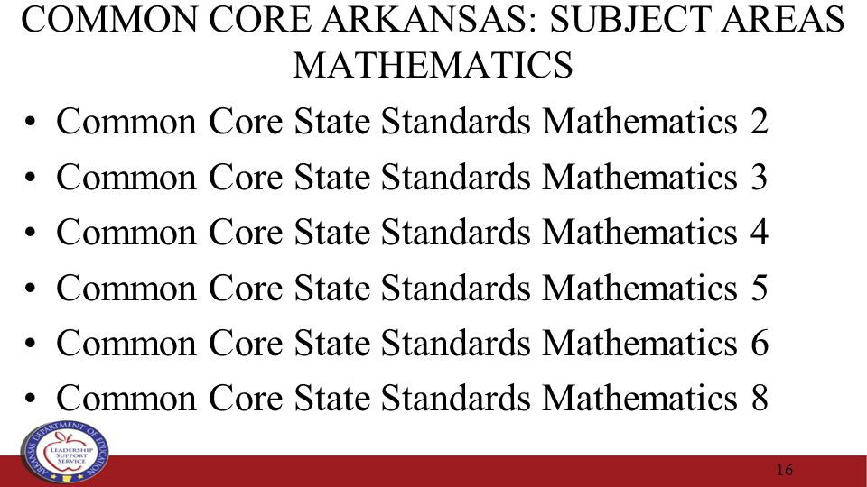COMMON CORE ARKANSAS: SUBJECT AREAS MATHEMATICS Common Core State Standards Mathematics 2 Common Core State Standards Mathematics 3 Common Core State Standards Mathematics 4 Common Core State Standards Mathematics 5 Common Core State Standards Mathematics 6 Common Core State Standards Mathematics 8 16