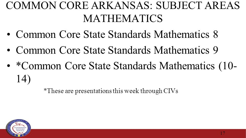 COMMON CORE ARKANSAS: SUBJECT AREAS MATHEMATICS Common Core State Standards Mathematics 8 Common Core State Standards Mathematics 9 *Common Core State Standards Mathematics (10- 14) *These are presentations this week through CIVs 17