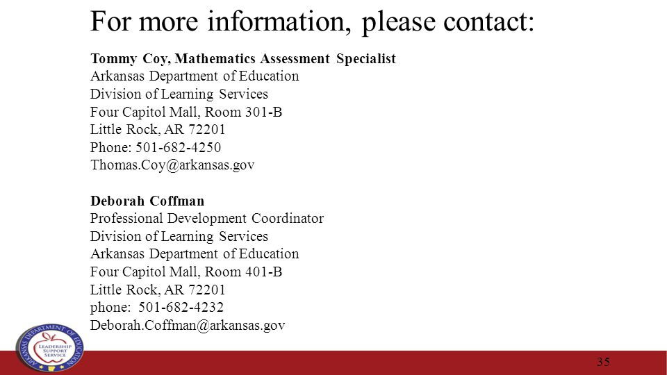 35 For more information, please contact: Tommy Coy, Mathematics Assessment Specialist Arkansas Department of Education Division of Learning Services Four Capitol Mall, Room 301-B Little Rock, AR 72201 Phone: 501-682-4250 Thomas.Coy@arkansas.gov Deborah Coffman Professional Development Coordinator Division of Learning Services Arkansas Department of Education Four Capitol Mall, Room 401-B Little Rock, AR 72201 phone: 501-682-4232 Deborah.Coffman@arkansas.gov
