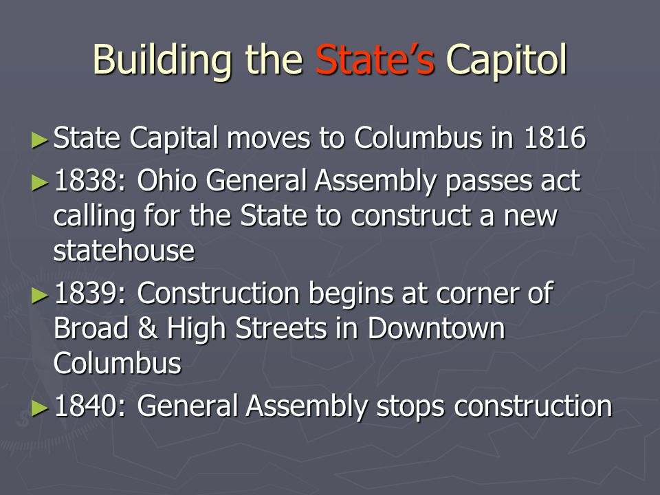 Building the State's Capitol ► State Capital moves to Columbus in 1816 ► 1838: Ohio General Assembly passes act calling for the State to construct a new statehouse ► 1839: Construction begins at corner of Broad & High Streets in Downtown Columbus ► 1840: General Assembly stops construction