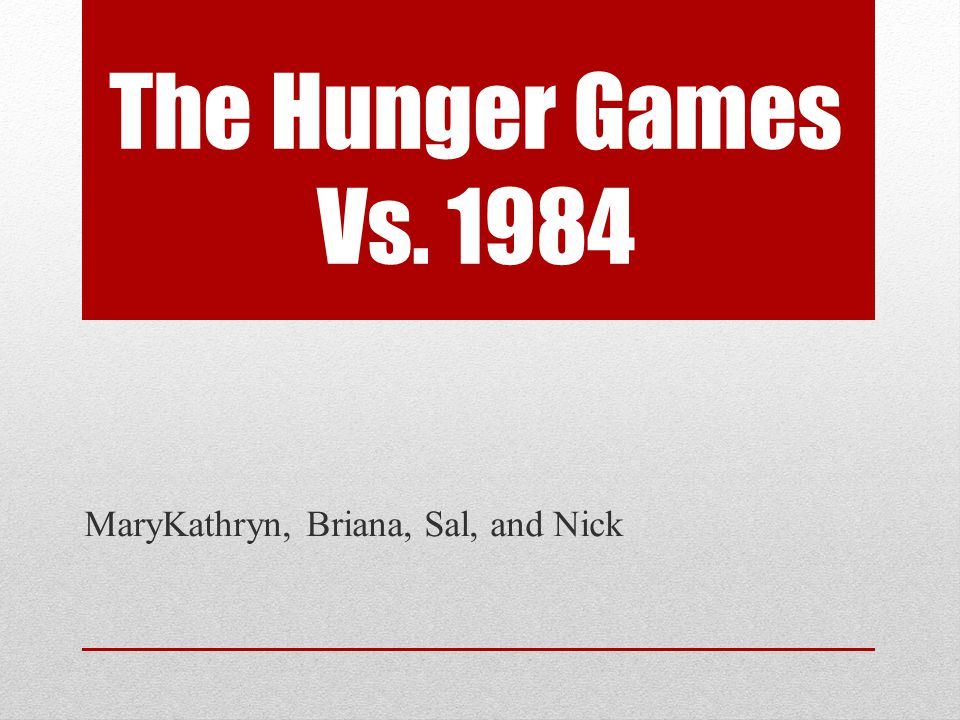 The Hunger Games Vs. 1984 MaryKathryn, Briana, Sal, and Nick