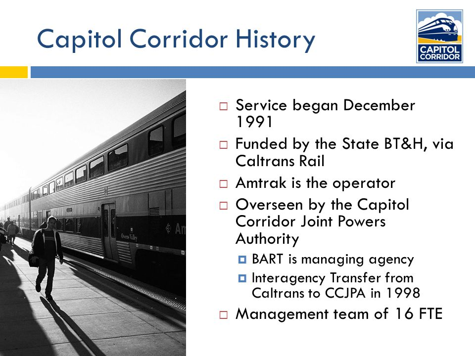Capitol Corridor History  Service began December 1991  Funded by the State BT&H, via Caltrans Rail  Amtrak is the operator  Overseen by the Capitol Corridor Joint Powers Authority  BART is managing agency  Interagency Transfer from Caltrans to CCJPA in 1998  Management team of 16 FTE