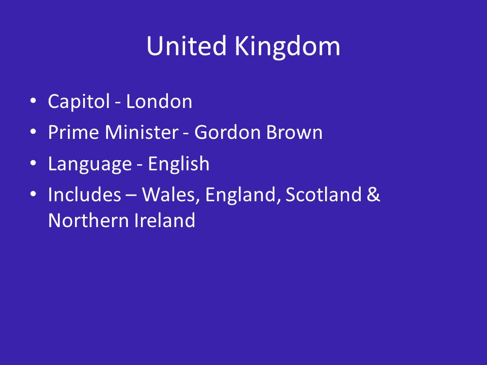 United Kingdom Capitol - London Prime Minister - Gordon Brown Language - English Includes – Wales, England, Scotland & Northern Ireland