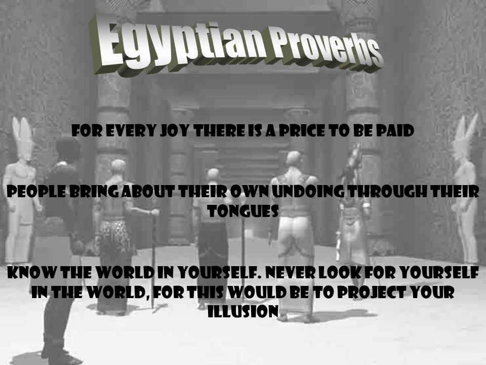 For every joy there is a price to be paid People bring about their own undoing through their tongues Know the world in yourself.