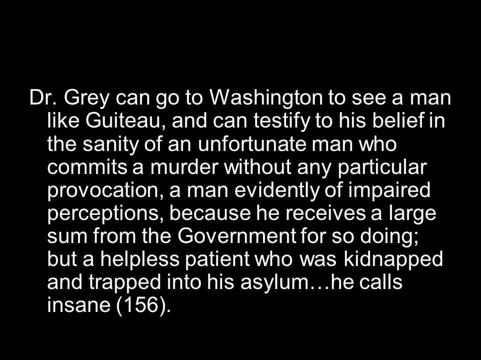 Dr. Grey can go to Washington to see a man like Guiteau, and can testify to his belief in the sanity of an unfortunate man who commits a murder withou