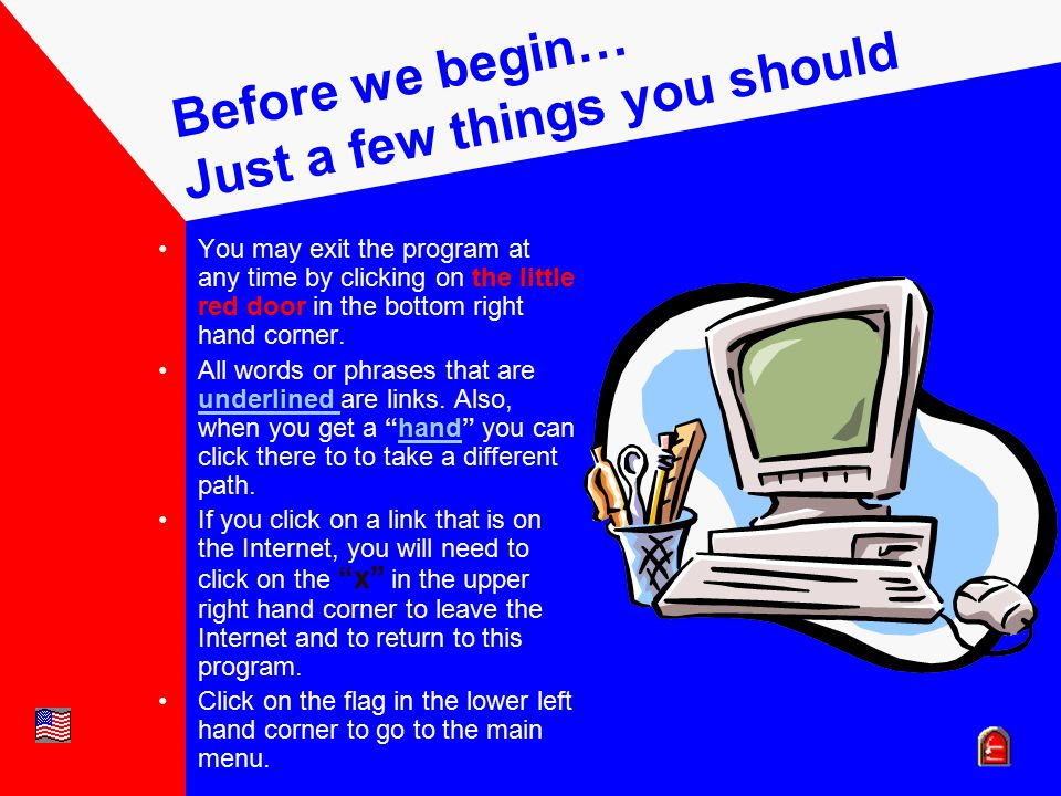 Before we begin… Just a few things you should know! You may exit the program at any time by clicking on the little red door in the bottom right hand c