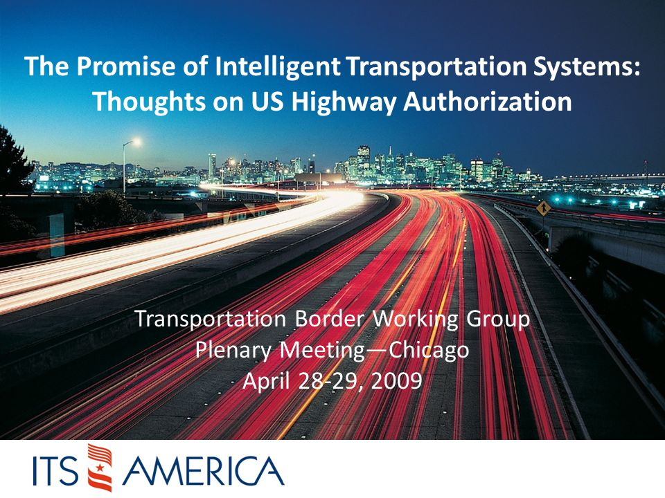 The Promise of Intelligent Transportation Systems: Thoughts on US Highway Authorization Transportation Border Working Group Plenary Meeting—Chicago April 28-29, 2009
