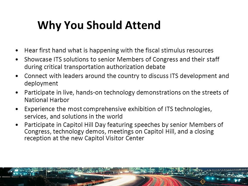 Intelligent Transportation Society of America www.itsa.org Why You Should Attend Hear first hand what is happening with the fiscal stimulus resources Showcase ITS solutions to senior Members of Congress and their staff during critical transportation authorization debate Connect with leaders around the country to discuss ITS development and deployment Participate in live, hands-on technology demonstrations on the streets of National Harbor Experience the most comprehensive exhibition of ITS technologies, services, and solutions in the world Participate in Capitol Hill Day featuring speeches by senior Members of Congress, technology demos, meetings on Capitol Hill, and a closing reception at the new Capitol Visitor Center
