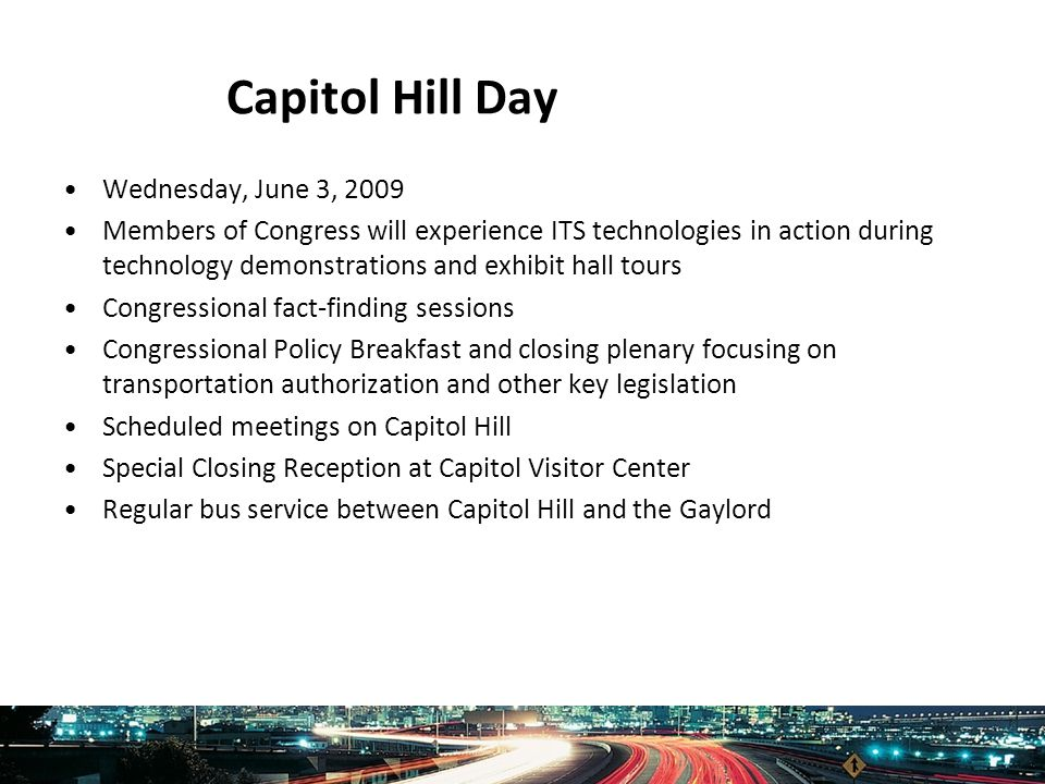 Intelligent Transportation Society of America www.itsa.org Capitol Hill Day Wednesday, June 3, 2009 Members of Congress will experience ITS technologies in action during technology demonstrations and exhibit hall tours Congressional fact-finding sessions Congressional Policy Breakfast and closing plenary focusing on transportation authorization and other key legislation Scheduled meetings on Capitol Hill Special Closing Reception at Capitol Visitor Center Regular bus service between Capitol Hill and the Gaylord