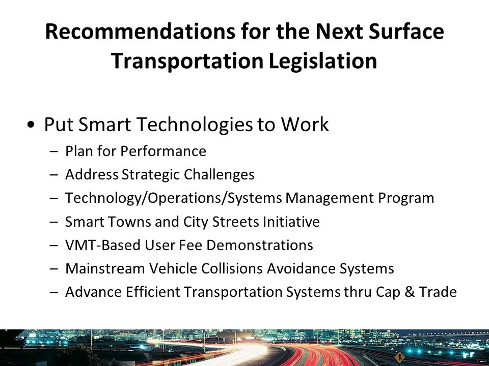 Intelligent Transportation Society of America www.itsa.org Recommendations for the Next Surface Transportation Legislation Put Smart Technologies to Work –Plan for Performance –Address Strategic Challenges –Technology/Operations/Systems Management Program –Smart Towns and City Streets Initiative –VMT-Based User Fee Demonstrations –Mainstream Vehicle Collisions Avoidance Systems –Advance Efficient Transportation Systems thru Cap & Trade