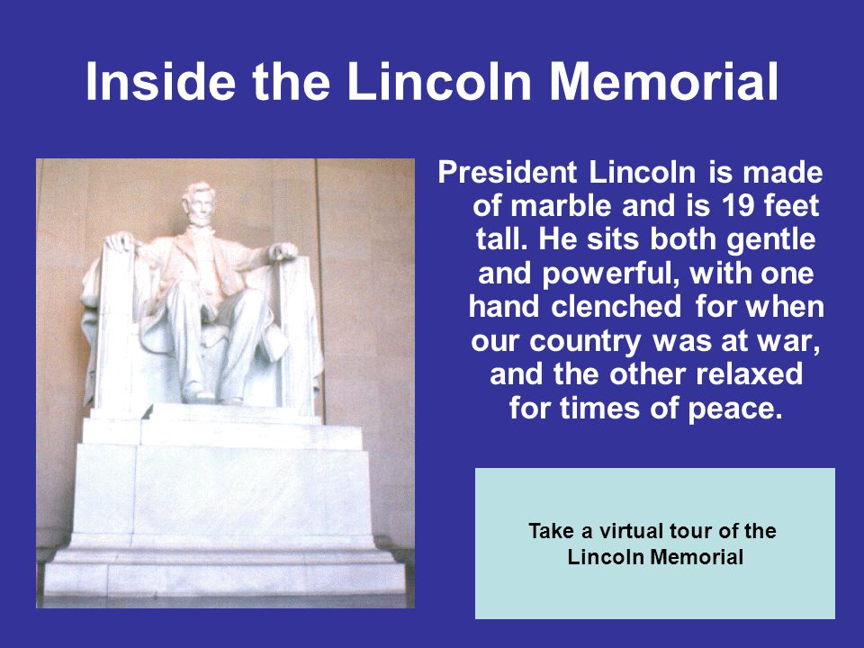 Inside the Lincoln Memorial President Lincoln is made of marble and is 19 feet tall. He sits both gentle and powerful, with one hand clenched for when