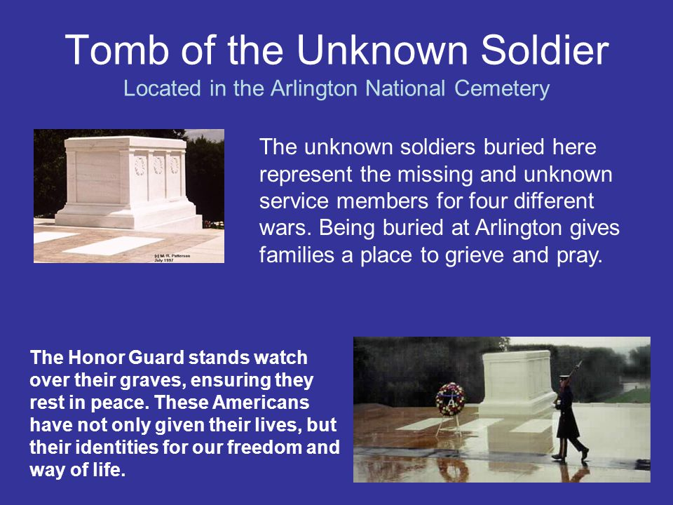 Tomb of the Unknown Soldier Located in the Arlington National Cemetery The unknown soldiers buried here represent the missing and unknown service memb