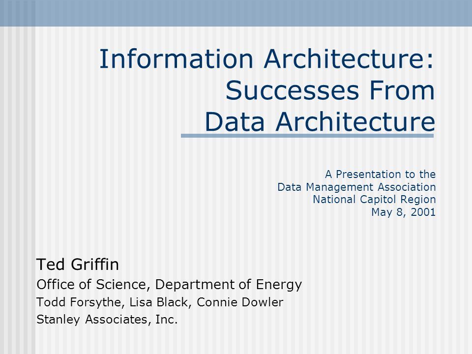 Information Architecture: Successes From Data Architecture A Presentation to the Data Management Association National Capitol Region May 8, 2001 Ted G