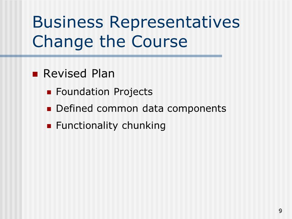9 Business Representatives Change the Course Revised Plan Foundation Projects Defined common data components Functionality chunking