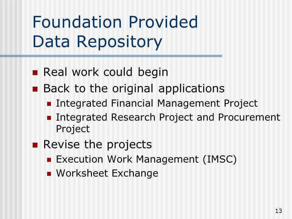 13 Foundation Provided Data Repository Real work could begin Back to the original applications Integrated Financial Management Project Integrated Rese