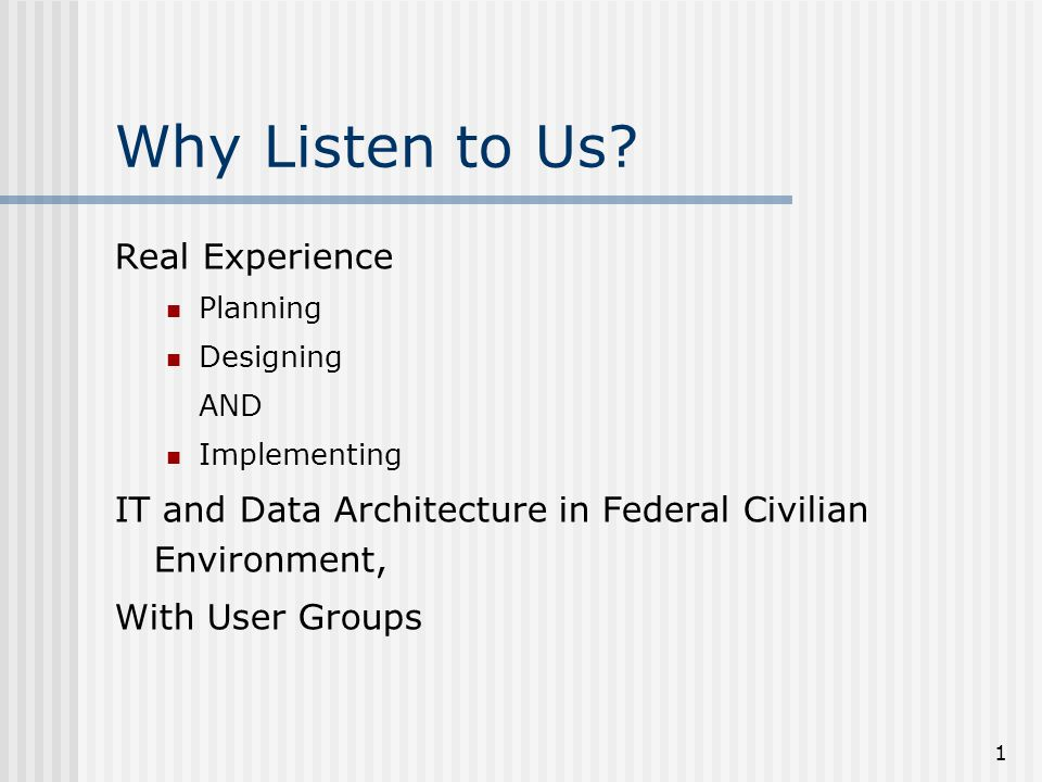 1 Why Listen to Us? Real Experience Planning Designing AND Implementing IT and Data Architecture in Federal Civilian Environment, With User Groups