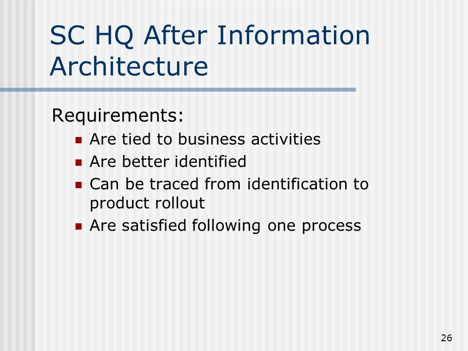 26 SC HQ After Information Architecture Requirements: Are tied to business activities Are better identified Can be traced from identification to produ