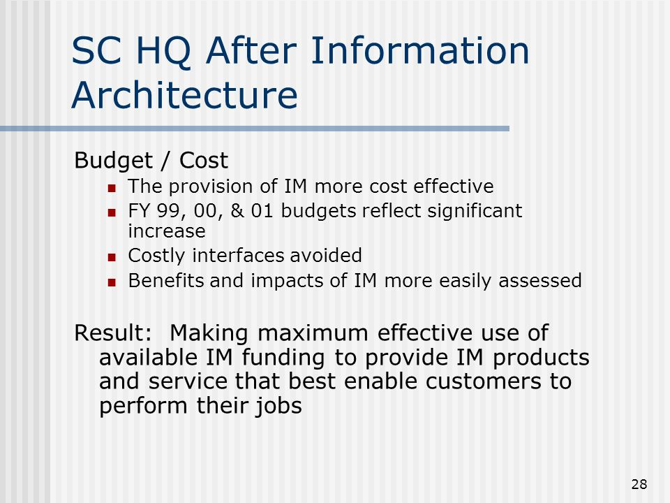28 SC HQ After Information Architecture Budget / Cost The provision of IM more cost effective FY 99, 00, & 01 budgets reflect significant increase Cos