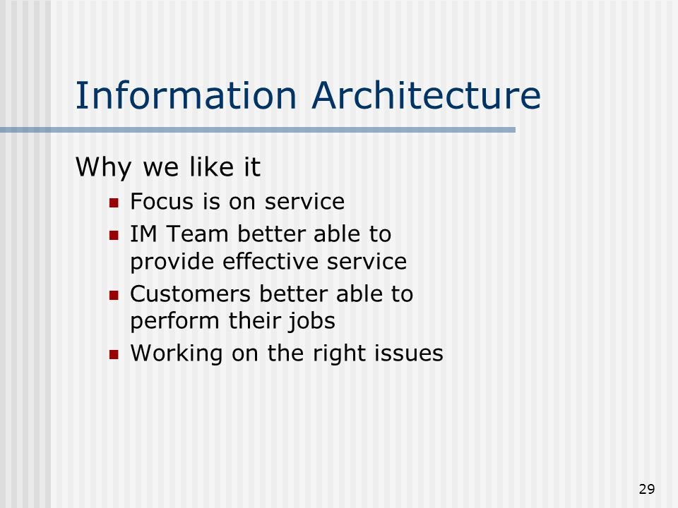 29 Information Architecture Why we like it Focus is on service IM Team better able to provide effective service Customers better able to perform their