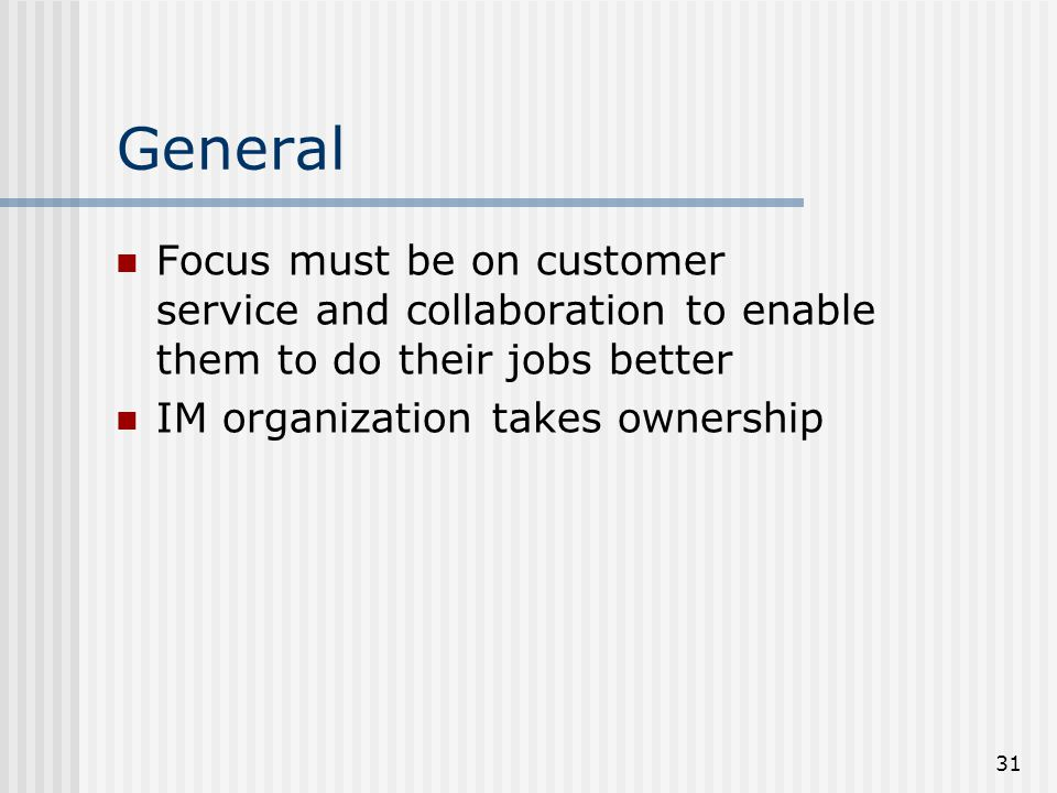 31 General Focus must be on customer service and collaboration to enable them to do their jobs better IM organization takes ownership
