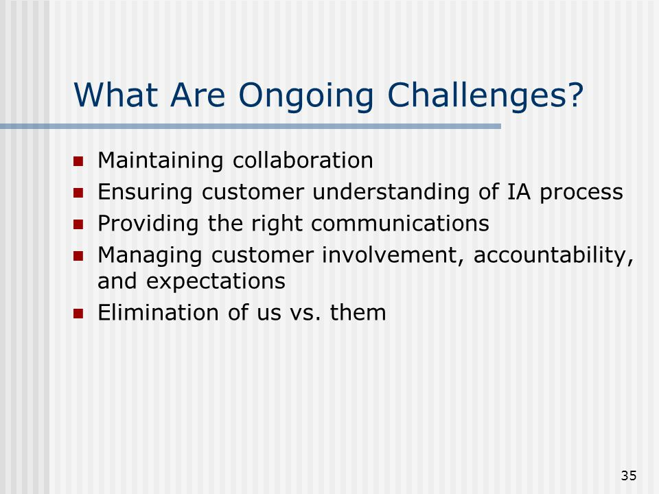 35 What Are Ongoing Challenges? Maintaining collaboration Ensuring customer understanding of IA process Providing the right communications Managing cu
