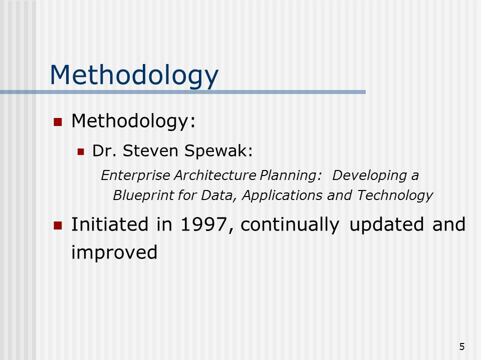 5 Methodology Methodology: Dr. Steven Spewak: Enterprise Architecture Planning: Developing a Blueprint for Data, Applications and Technology Initiated